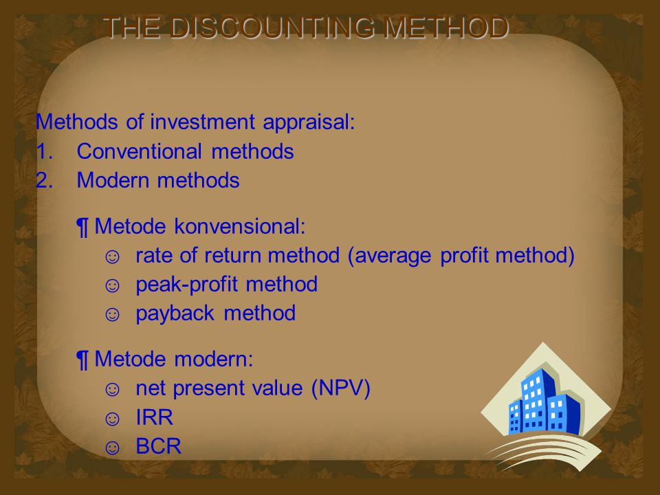 THE DISCOUNTING METHOD Methods of investment appraisal:  Conventional methods  Modern methods ¶ Metode konvensional: ☺ rate of return method (average profit method) ☺ peak-profit method ☺ payback method ¶ Metode modern: ☺ net present value (NPV) ☺ IRR ☺ BCR