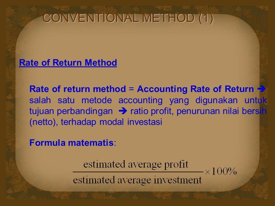 CONVENTIONAL METHOD (1) Rate of Return Method Rate of return method = Accounting Rate of Return  salah satu metode accounting yang digunakan untuk tujuan perbandingan  ratio profit, penurunan nilai bersih (netto), terhadap modal investasi Formula matematis: