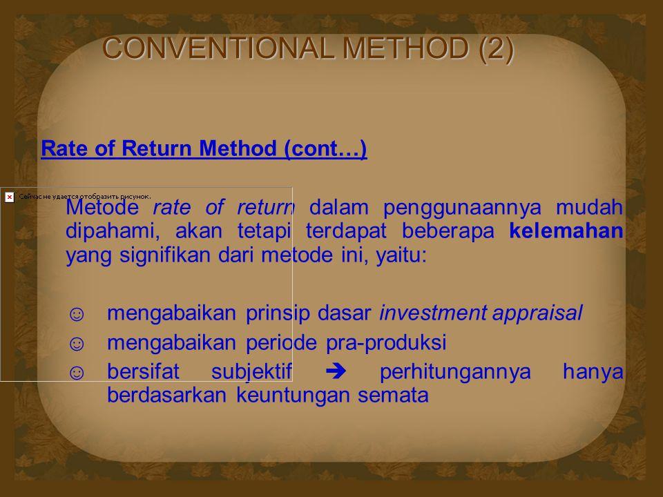 CONVENTIONAL METHOD (2) Rate of Return Method (cont…) Metode rate of return dalam penggunaannya mudah dipahami, akan tetapi terdapat beberapa kelemahan yang signifikan dari metode ini, yaitu: ☺mengabaikan prinsip dasar investment appraisal ☺ mengabaikan periode pra-produksi ☺bersifat subjektif  perhitungannya hanya berdasarkan keuntungan semata