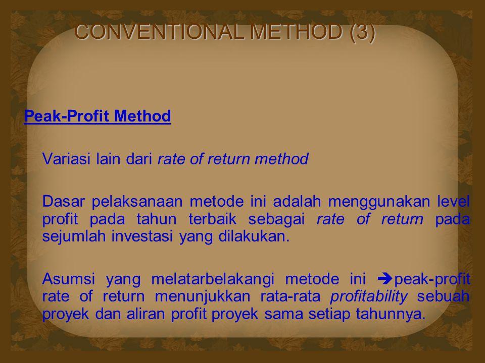 CONVENTIONAL METHOD (3) Peak-Profit Method Variasi lain dari rate of return method Dasar pelaksanaan metode ini adalah menggunakan level profit pada tahun terbaik sebagai rate of return pada sejumlah investasi yang dilakukan.