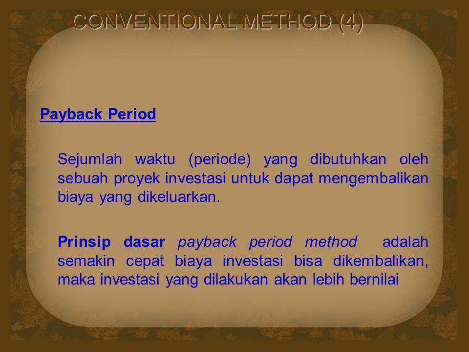 CONVENTIONAL METHOD (4) Payback Period Sejumlah waktu (periode) yang dibutuhkan oleh sebuah proyek investasi untuk dapat mengembalikan biaya yang dike