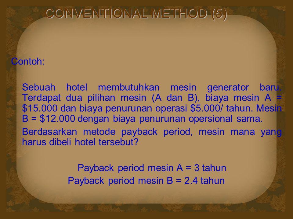 CONVENTIONAL METHOD (5) Contoh: Sebuah hotel membutuhkan mesin generator baru. Terdapat dua pilihan mesin (A dan B), biaya mesin A = $15.000 dan biaya