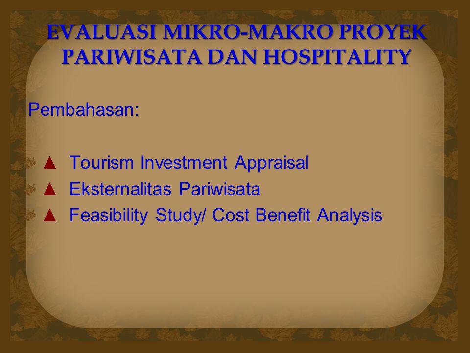 EVALUASI MIKRO-MAKRO PROYEK PARIWISATA DAN HOSPITALITY Pembahasan: ▲ Tourism Investment Appraisal ▲ Eksternalitas Pariwisata ▲ Feasibility Study/ Cost