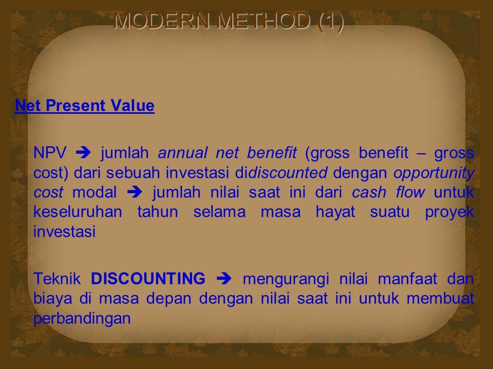 MODERN METHOD (1) Net Present Value NPV  jumlah annual net benefit (gross benefit – gross cost) dari sebuah investasi didiscounted dengan opportunity