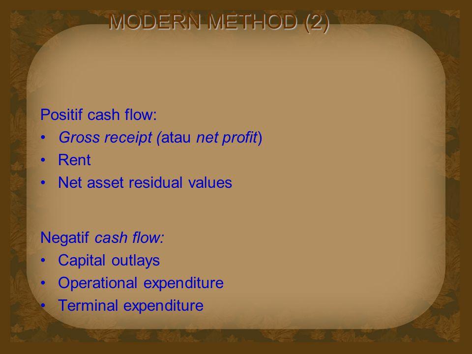 MODERN METHOD (2) Positif cash flow: Gross receipt (atau net profit) Rent Net asset residual values Negatif cash flow: Capital outlays Operational expenditure Terminal expenditure