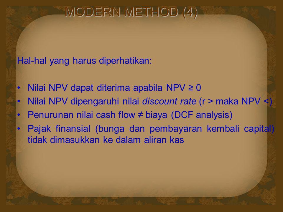 MODERN METHOD (4) Hal-hal yang harus diperhatikan: Nilai NPV dapat diterima apabila NPV ≥ 0 Nilai NPV dipengaruhi nilai discount rate (r > maka NPV <)