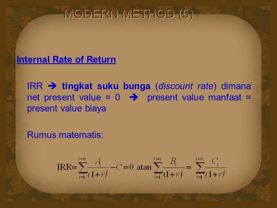 MODERN METHOD (5) Internal Rate of Return IRR  tingkat suku bunga (discount rate) dimana net present value = 0  present value manfaat = present value biaya Rumus matematis: