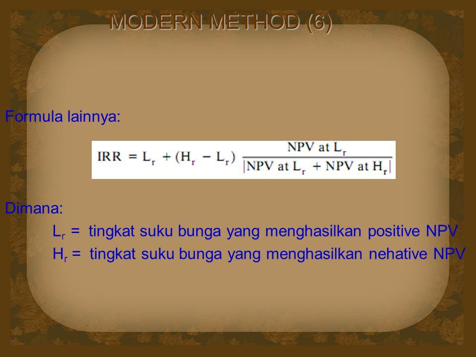 MODERN METHOD (6) Formula lainnya: Dimana: L r = tingkat suku bunga yang menghasilkan positive NPV H r = tingkat suku bunga yang menghasilkan nehative NPV