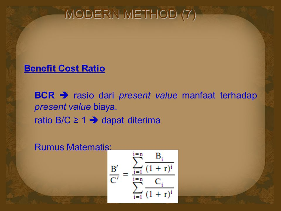 MODERN METHOD (7) Benefit Cost Ratio BCR  rasio dari present value manfaat terhadap present value biaya. ratio B/C ≥ 1  dapat diterima Rumus Matemat