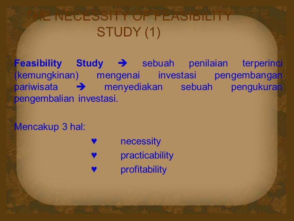 THE NECESSITY OF FEASIBILITY STUDY (1) Feasibility Study  sebuah penilaian terperinci (kemungkinan) mengenai investasi pengembangan pariwisata  menyediakan sebuah pengukuran pengembalian investasi.