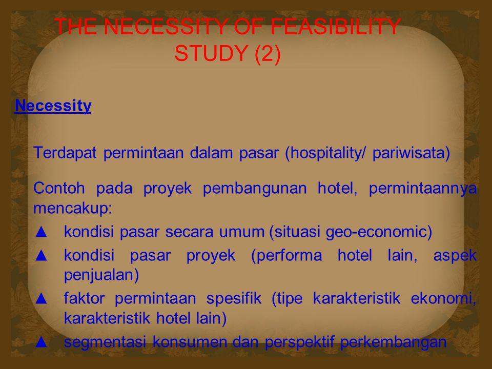 THE NECESSITY OF FEASIBILITY STUDY (2) Necessity Terdapat permintaan dalam pasar (hospitality/ pariwisata) Contoh pada proyek pembangunan hotel, permi