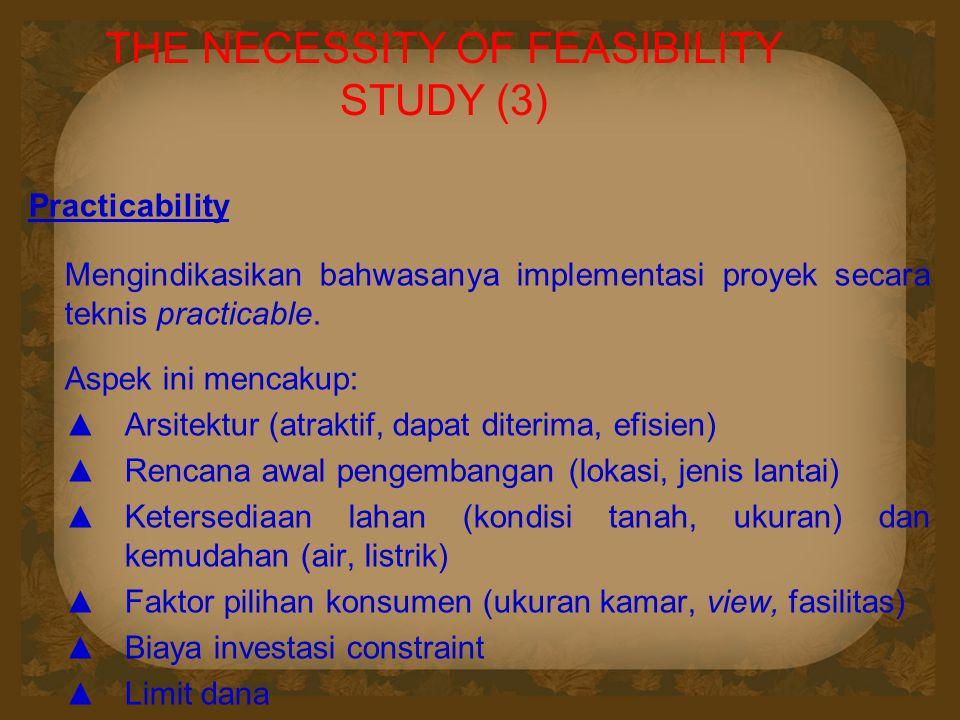 THE NECESSITY OF FEASIBILITY STUDY (3) Practicability Mengindikasikan bahwasanya implementasi proyek secara teknis practicable. Aspek ini mencakup: ▲A
