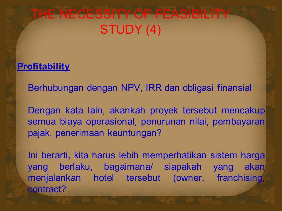 THE NECESSITY OF FEASIBILITY STUDY (4) Profitability Berhubungan dengan NPV, IRR dan obligasi finansial Dengan kata lain, akankah proyek tersebut mencakup semua biaya operasional, penurunan nilai, pembayaran pajak, penerimaan keuntungan.