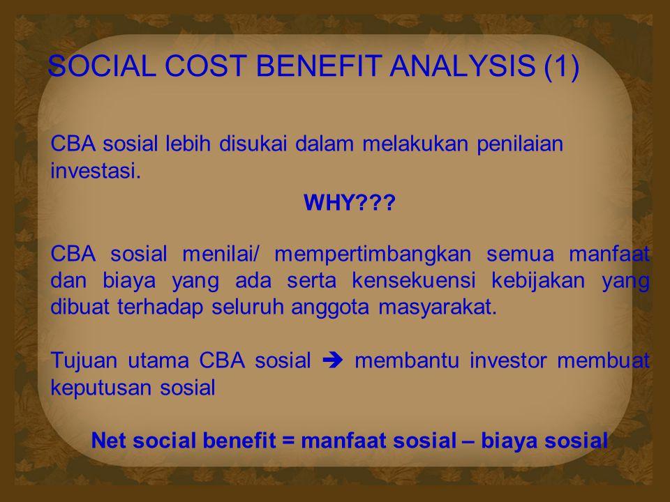 SOCIAL COST BENEFIT ANALYSIS (1) CBA sosial lebih disukai dalam melakukan penilaian investasi. WHY??? CBA sosial menilai/ mempertimbangkan semua manfa