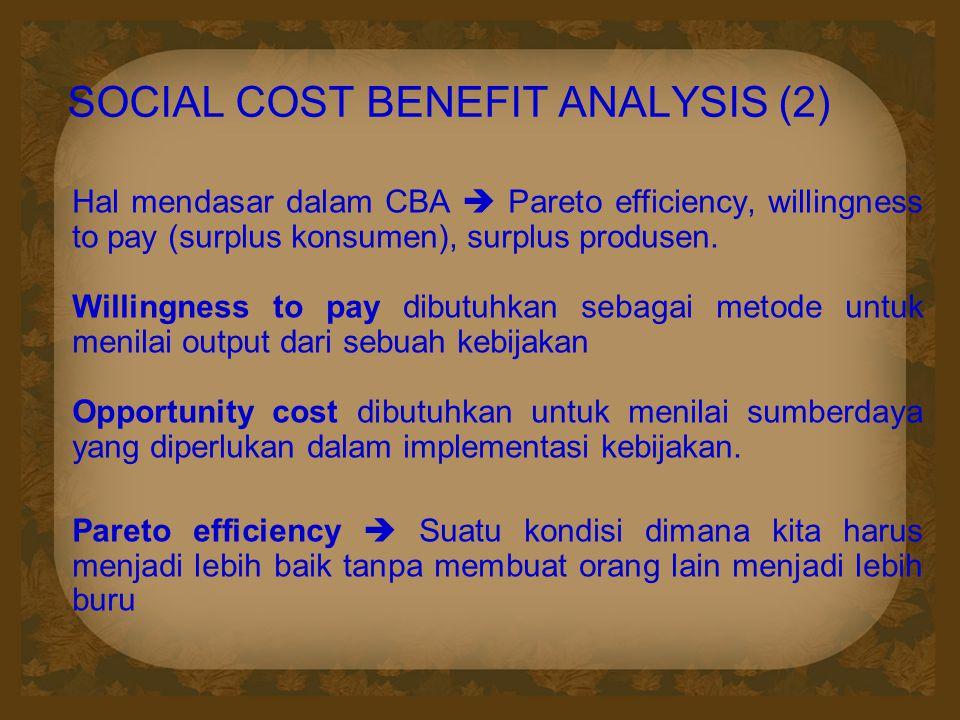 SOCIAL COST BENEFIT ANALYSIS (2) Hal mendasar dalam CBA  Pareto efficiency, willingness to pay (surplus konsumen), surplus produsen. Willingness to p