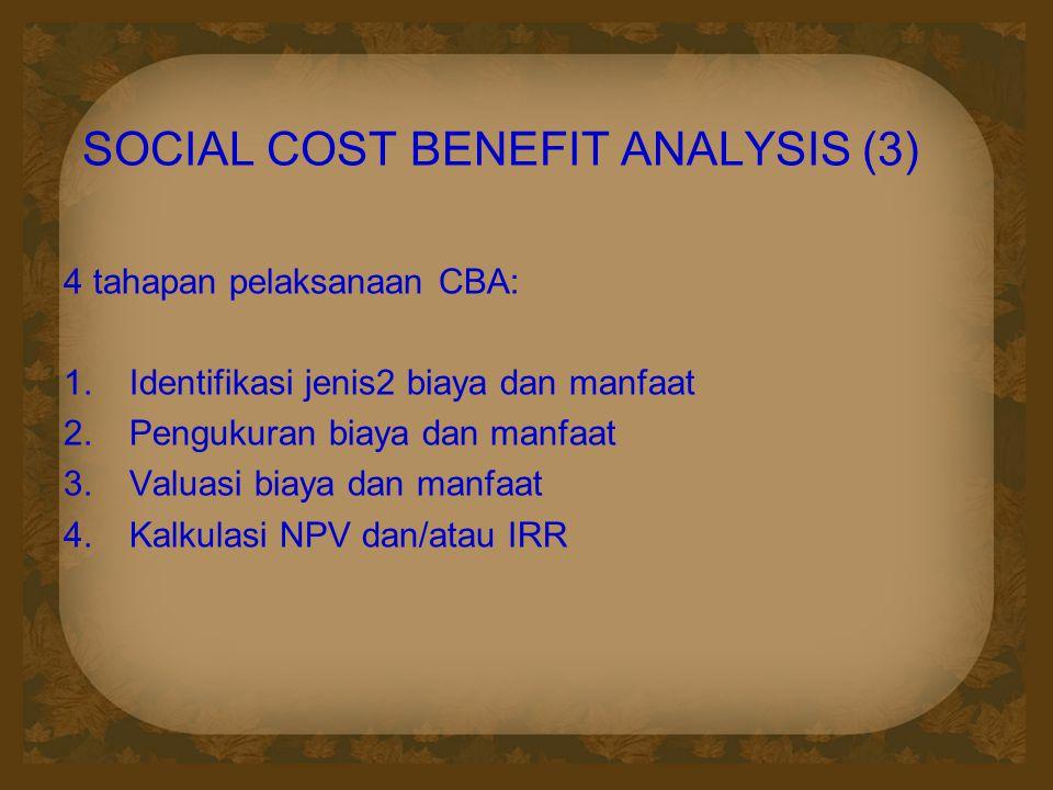 SOCIAL COST BENEFIT ANALYSIS (3) 4 tahapan pelaksanaan CBA:  Identifikasi jenis2 biaya dan manfaat  Pengukuran biaya dan manfaat  Valuasi biaya dan manfaat  Kalkulasi NPV dan/atau IRR