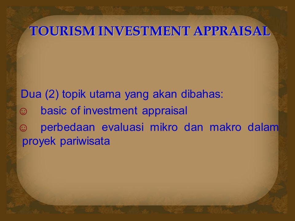 TOURISM INVESTMENT APPRAISAL Dua (2) topik utama yang akan dibahas: ☺basic of investment appraisal ☺perbedaan evaluasi mikro dan makro dalam proyek pariwisata