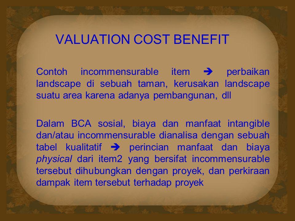 VALUATION COST BENEFIT Contoh incommensurable item  perbaikan landscape di sebuah taman, kerusakan landscape suatu area karena adanya pembangunan, dl