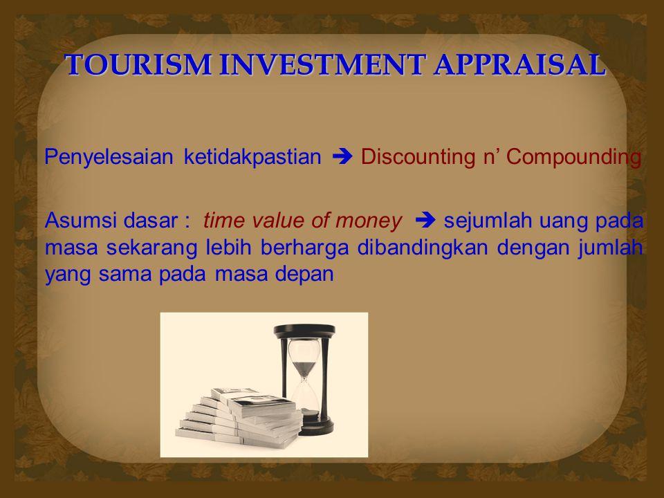 TOURISM INVESTMENT APPRAISAL Penyelesaian ketidakpastian  Discounting n' Compounding Asumsi dasar : time value of money  sejumlah uang pada masa sekarang lebih berharga dibandingkan dengan jumlah yang sama pada masa depan