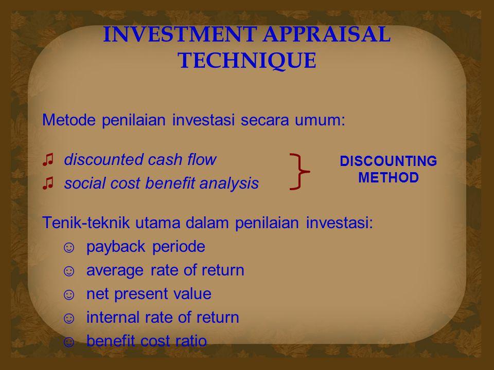 INVESTMENT APPRAISAL TECHNIQUE Metode penilaian investasi secara umum: ♫ discounted cash flow ♫ social cost benefit analysis Tenik-teknik utama dalam