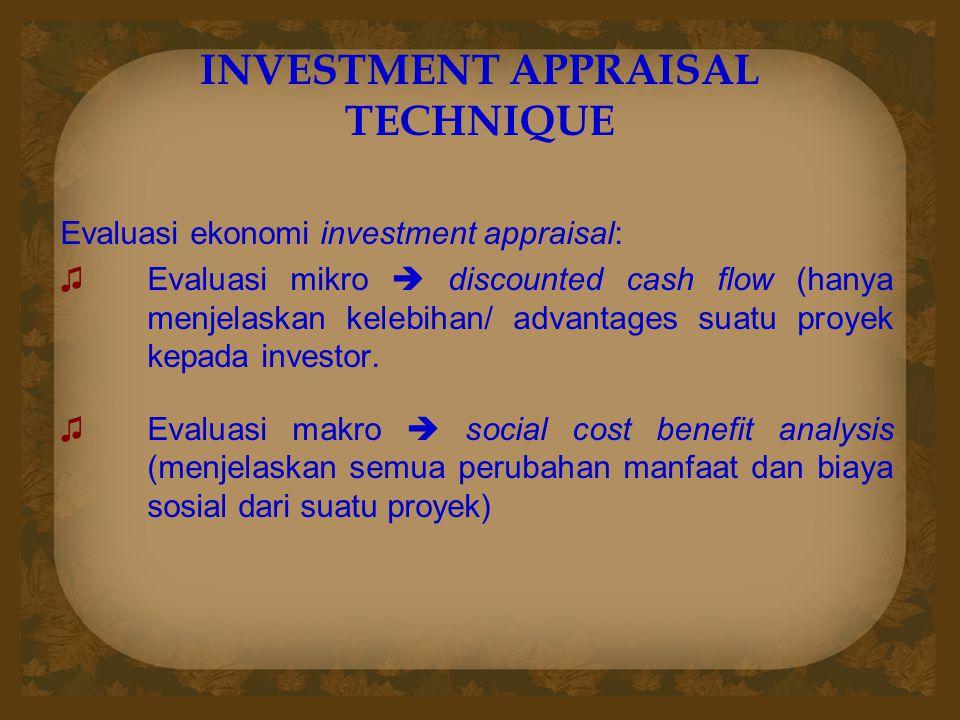 INVESTMENT APPRAISAL TECHNIQUE Evaluasi ekonomi investment appraisal: ♫Evaluasi mikro  discounted cash flow (hanya menjelaskan kelebihan/ advantages suatu proyek kepada investor.