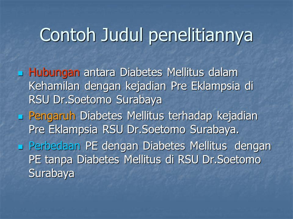 Contoh Judul penelitiannya Hubungan antara Diabetes Mellitus dalam Kehamilan dengan kejadian Pre Eklampsia di RSU Dr.Soetomo Surabaya Hubungan antara