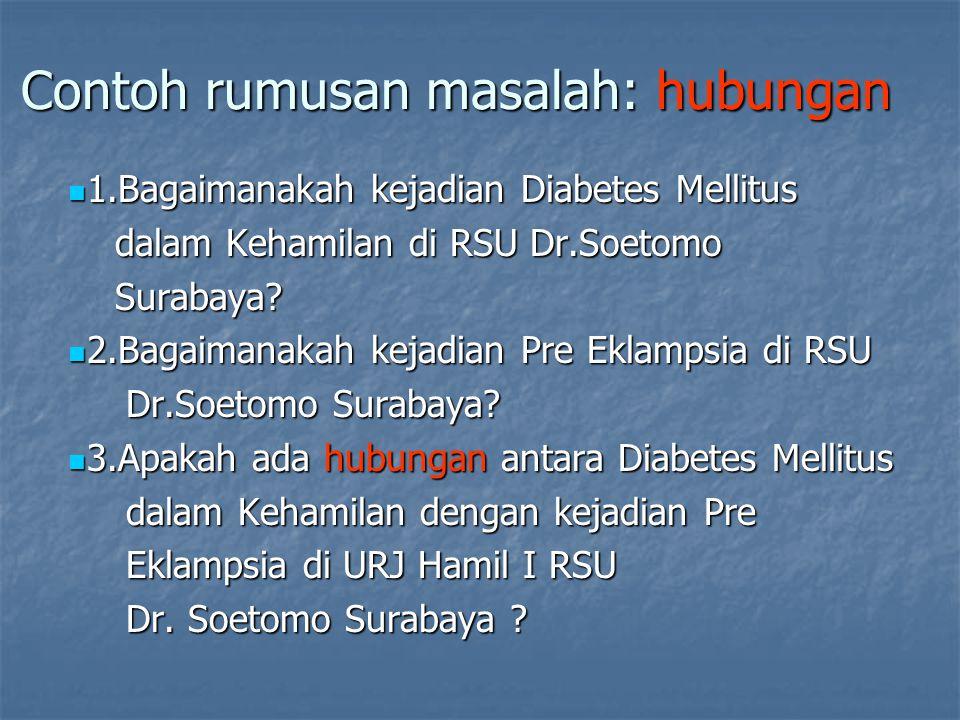Contoh rumusan masalah: hubungan 1.Bagaimanakah kejadian Diabetes Mellitus 1.Bagaimanakah kejadian Diabetes Mellitus dalam Kehamilan di RSU Dr.Soetomo