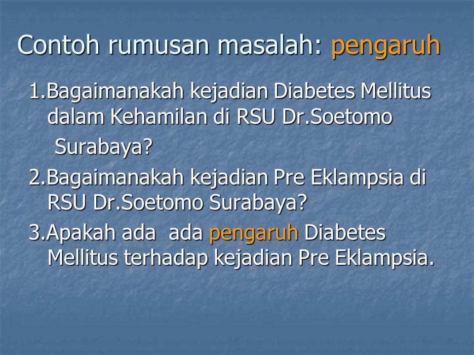 Contoh rumusan masalah: pengaruh 1.Bagaimanakah kejadian Diabetes Mellitus dalam Kehamilan di RSU Dr.Soetomo Surabaya? Surabaya? 2.Bagaimanakah kejadi