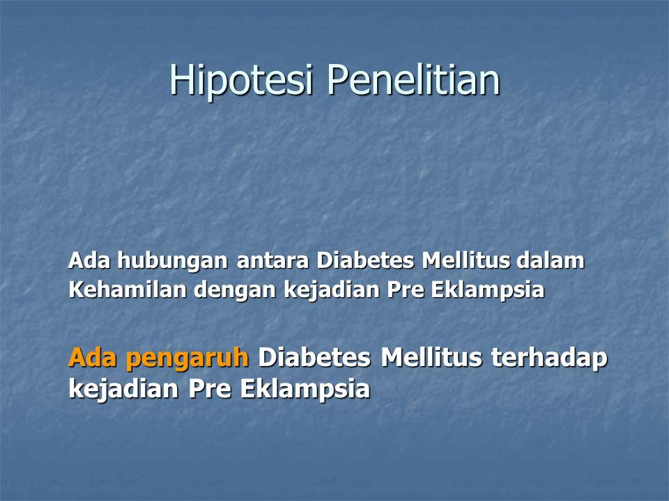 Hipotesi Penelitian Ada hubungan antara Diabetes Mellitus dalam Kehamilan dengan kejadian Pre Eklampsia Ada pengaruh Diabetes Mellitus terhadap kejadi