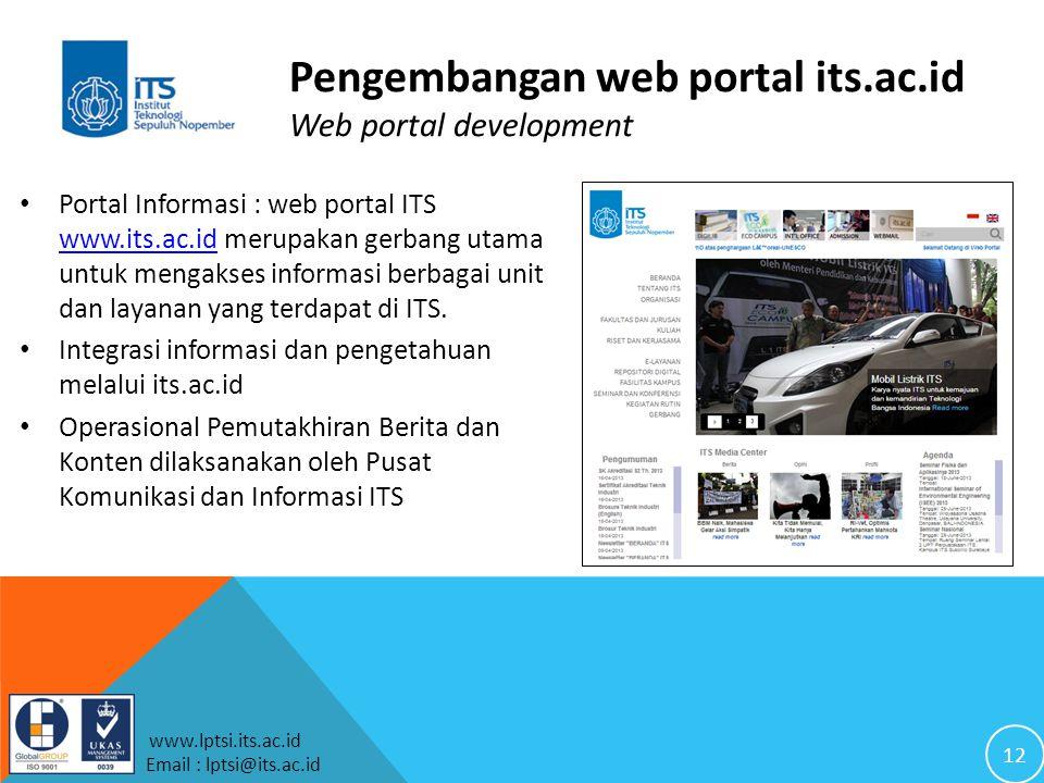 12 www.lptsi.its.ac.id Email : lptsi@its.ac.id Pengembangan web portal its.ac.id Web portal development Portal Informasi : web portal ITS www.its.ac.id merupakan gerbang utama untuk mengakses informasi berbagai unit dan layanan yang terdapat di ITS.