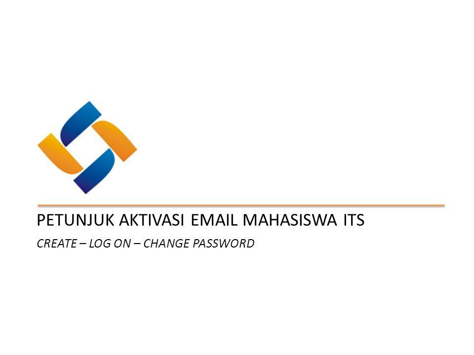 CREATE – LOG ON – CHANGE PASSWORD PETUNJUK AKTIVASI EMAIL MAHASISWA ITS