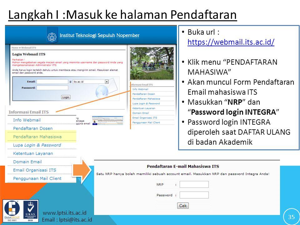 35 www.lptsi.its.ac.id Email : lptsi@its.ac.id Langkah I :Masuk ke halaman Pendaftaran Buka url : https://webmail.its.ac.id/ https://webmail.its.ac.id/ Klik menu PENDAFTARAN MAHASIWA Akan muncul Form Pendaftaran Email mahasiswa ITS Masukkan NRP dan Password login INTEGRA Password login INTEGRA diperoleh saat DAFTAR ULANG di badan Akademik