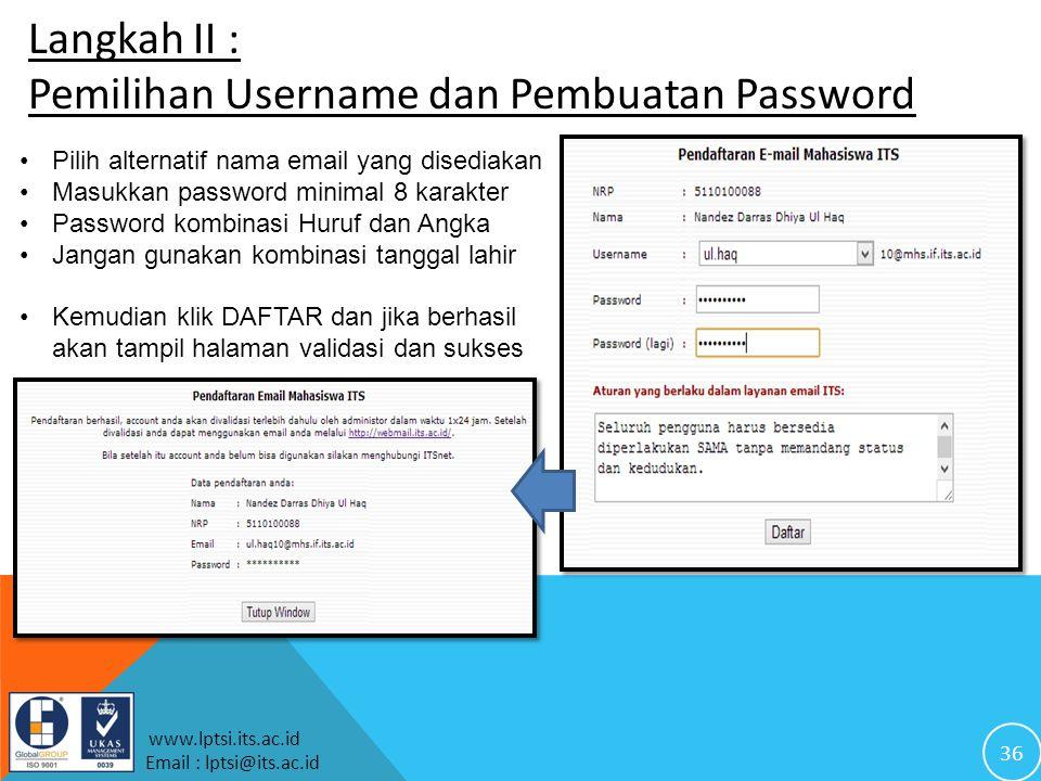 36 www.lptsi.its.ac.id Email : lptsi@its.ac.id Langkah II : Pemilihan Username dan Pembuatan Password Pilih alternatif nama email yang disediakan Masukkan password minimal 8 karakter Password kombinasi Huruf dan Angka Jangan gunakan kombinasi tanggal lahir Kemudian klik DAFTAR dan jika berhasil akan tampil halaman validasi dan sukses