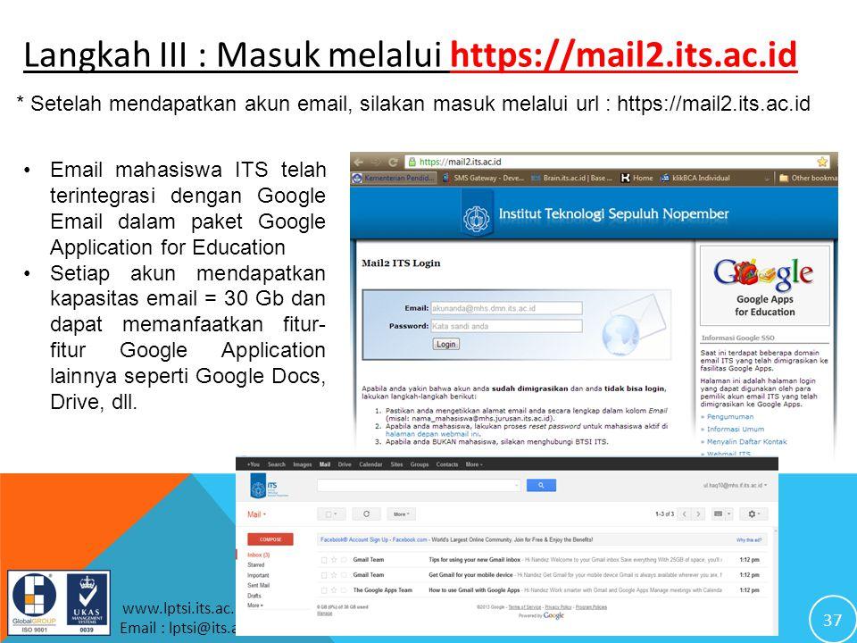 37 www.lptsi.its.ac.id Email : lptsi@its.ac.id Langkah III : Masuk melalui https://mail2.its.ac.id * Setelah mendapatkan akun email, silakan masuk melalui url : https://mail2.its.ac.id Email mahasiswa ITS telah terintegrasi dengan Google Email dalam paket Google Application for Education Setiap akun mendapatkan kapasitas email = 30 Gb dan dapat memanfaatkan fitur- fitur Google Application lainnya seperti Google Docs, Drive, dll.