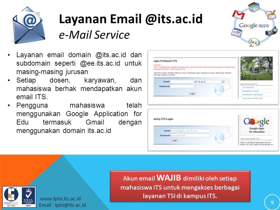 9 www.lptsi.its.ac.id Email : lptsi@its.ac.id Layanan Email @its.ac.id e-Mail Service Layanan email domain @its.ac.id dan subdomain seperti @ee.its.ac.id untuk masing-masing jurusan Setiap dosen, karyawan, dan mahasiswa berhak mendapatkan akun email ITS.