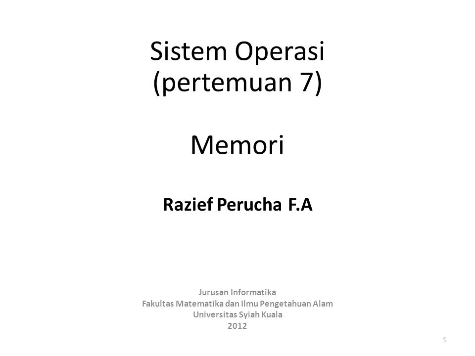 Sistem Operasi (pertemuan 7) Memori Razief Perucha F.A Jurusan Informatika Fakultas Matematika dan Ilmu Pengetahuan Alam Universitas Syiah Kuala 2012 1
