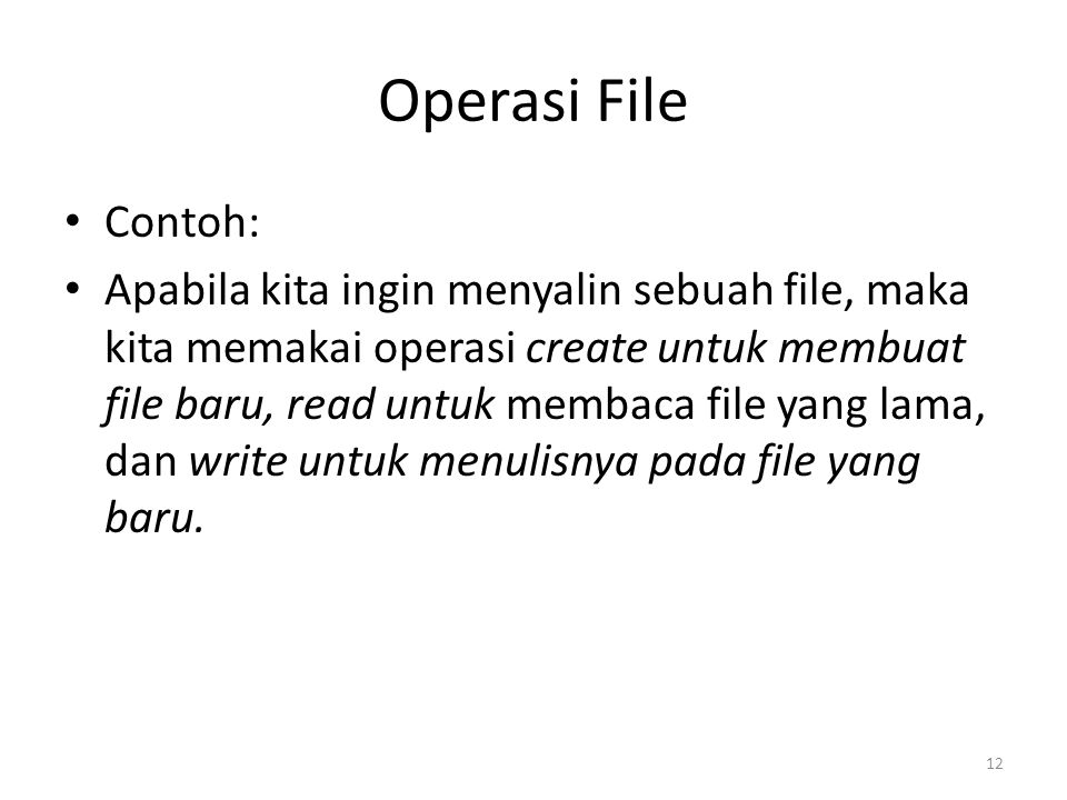 Operasi File Contoh: Apabila kita ingin menyalin sebuah file, maka kita memakai operasi create untuk membuat file baru, read untuk membaca file yang lama, dan write untuk menulisnya pada file yang baru.