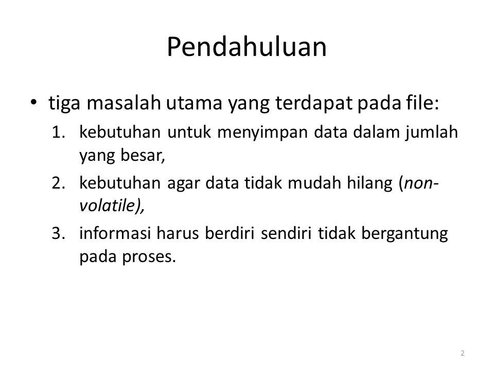 Pendahuluan tiga masalah utama yang terdapat pada file: 1.kebutuhan untuk menyimpan data dalam jumlah yang besar, 2.kebutuhan agar data tidak mudah hilang (non- volatile), 3.informasi harus berdiri sendiri tidak bergantung pada proses.