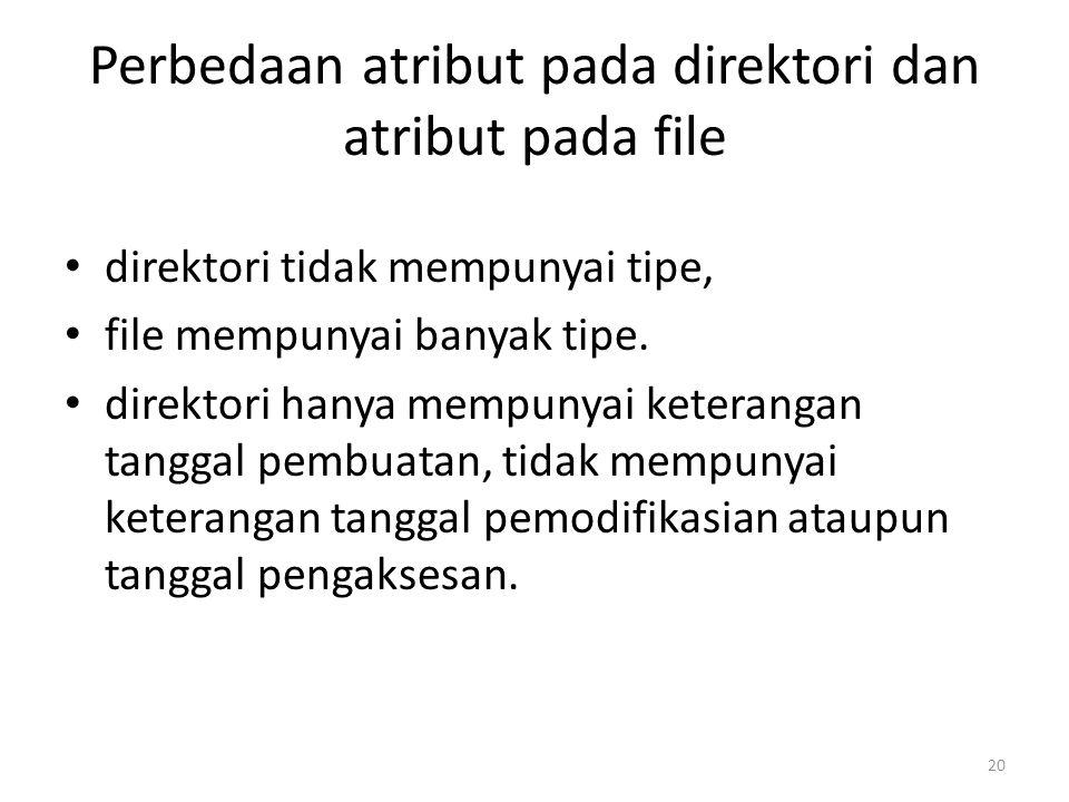 Perbedaan atribut pada direktori dan atribut pada file direktori tidak mempunyai tipe, file mempunyai banyak tipe. direktori hanya mempunyai keteranga