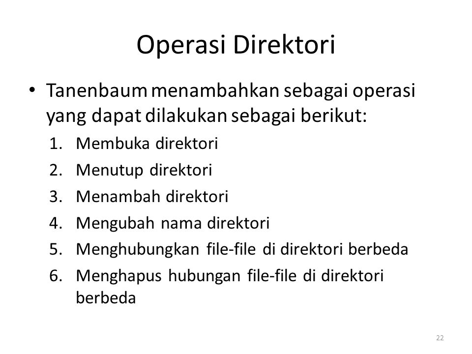 Operasi Direktori Tanenbaum menambahkan sebagai operasi yang dapat dilakukan sebagai berikut: 1.Membuka direktori 2.Menutup direktori 3.Menambah direktori 4.Mengubah nama direktori 5.Menghubungkan file-file di direktori berbeda 6.Menghapus hubungan file-file di direktori berbeda 22