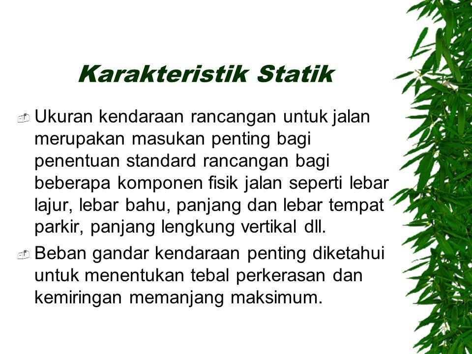 Statik-Kinematik-Dinamik  Karakteristik statik meliputi berat dan ukuran kendaraan.