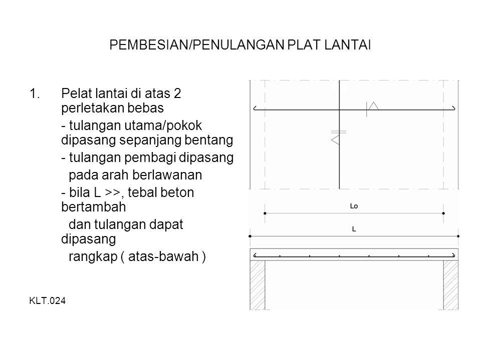 PEMBESIAN/PENULANGAN PLAT LANTAI 1.Pelat lantai di atas 2 perletakan bebas - tulangan utama/pokok dipasang sepanjang bentang - tulangan pembagi dipasang pada arah berlawanan - bila L >>, tebal beton bertambah dan tulangan dapat dipasang rangkap ( atas-bawah ) KLT.024
