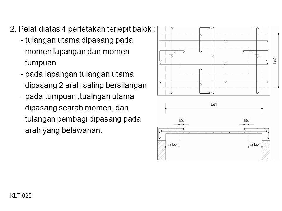2. Pelat diatas 4 perletakan terjepit balok : - tulangan utama dipasang pada momen lapangan dan momen tumpuan - pada lapangan tulangan utama dipasang