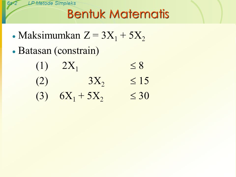 6s-2LP Metode Simpleks Bentuk Matematis  Maksimumkan Z = 3X 1 + 5X 2  Batasan (constrain) (1) 2X 1  8 (2) 3X 2  15 (3) 6X 1 + 5X 2  30