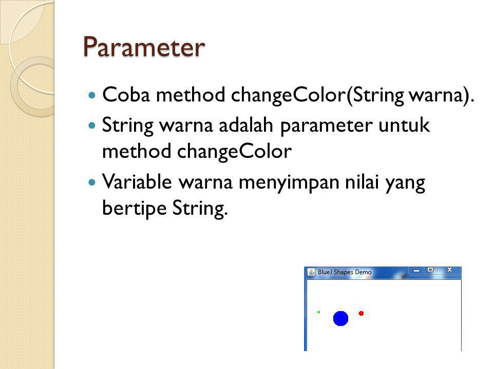 Parameter Coba method changeColor(String warna). String warna adalah parameter untuk method changeColor Variable warna menyimpan nilai yang bertipe St