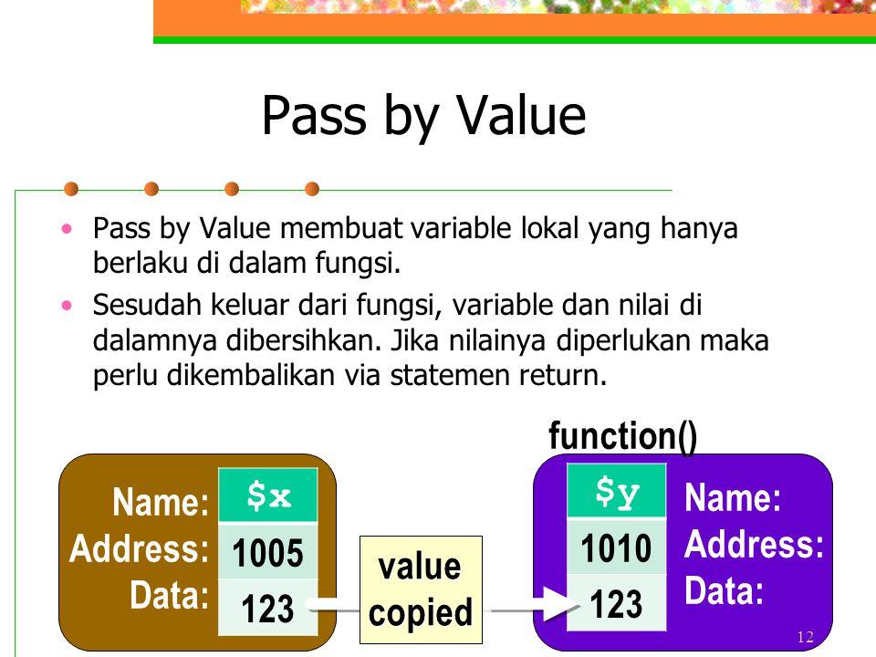 Pass by Value Pass by Value membuat variable lokal yang hanya berlaku di dalam fungsi. Sesudah keluar dari fungsi, variable dan nilai di dalamnya dibe