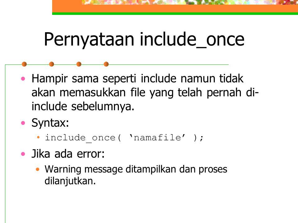 Pernyataan include_once Hampir sama seperti include namun tidak akan memasukkan file yang telah pernah di- include sebelumnya. Syntax: include_once( '