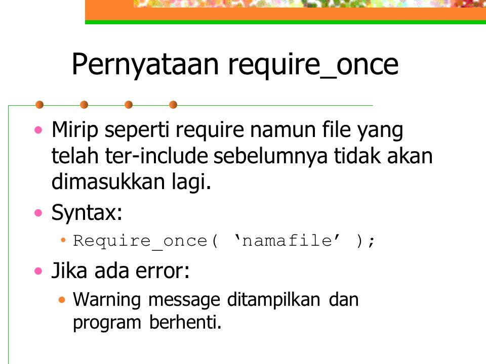 Pernyataan require_once Mirip seperti require namun file yang telah ter-include sebelumnya tidak akan dimasukkan lagi. Syntax: Require_once( 'namafile