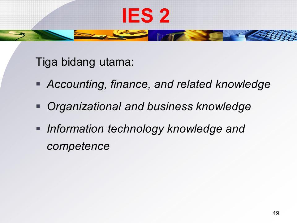 48 International Education Standard Tujuan: Meyakinkan bahwa calon akuntan profesional memiliki pengetahuan profesional akuntansi yang memadai utk menjalankan fungsinya dalam menghadapi lingkungan yang kompleks dan berubah