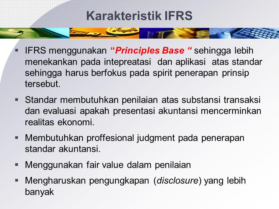 Perkembangan Standar Akuntansi  Standar Akuntansi Keuangan (PSAK)  Mengadopsi IFRS  IFRS hanya diadopsi untuk PSAK  Tahun 2012 semua IFRS per 1/12009  diadopsi  IFRS terus berkembang dan cepat berubah  SAK-ETAP – Entitas Tanpa Akuntabilitas Publik  Standar Akuntansi Syari'ah